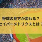 野球の見方が変わる?セイバーメトリクスとは?