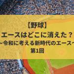 【野球】エースはどこに消えた?~令和に考える新時代のエース~ 第1回